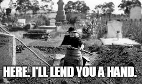 digging a grave | HERE. I'LL LEND YOU A HAND. | image tagged in digging a grave | made w/ Imgflip meme maker