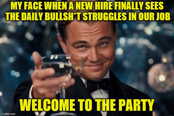 You have no idea what you signed up for. lol | MY FACE WHEN A NEW HIRE FINALLY SEES THE DAILY BULLSH*T STRUGGLES IN OUR JOB WELCOME TO THE PARTY | image tagged in memes,leonardo dicaprio cheers,welcome,work sucks | made w/ Imgflip meme maker