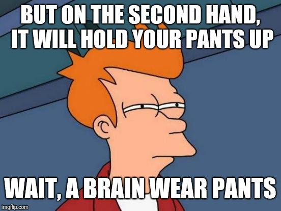 Futurama Fry Meme | BUT ON THE SECOND HAND, IT WILL HOLD YOUR PANTS UP WAIT, A BRAIN WEAR PANTS | image tagged in memes,futurama fry | made w/ Imgflip meme maker