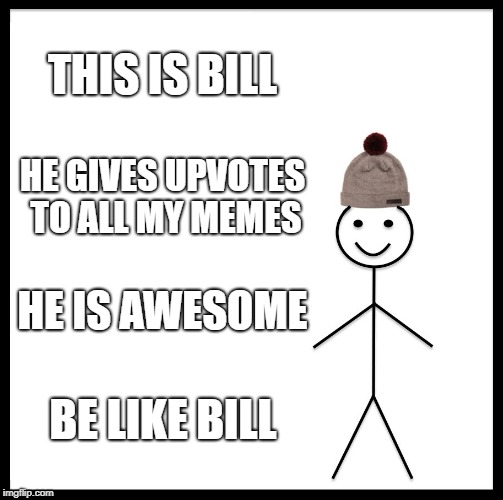 Be Like Bill | THIS IS BILL HE GIVES UPVOTES TO ALL MY MEMES HE IS AWESOME BE LIKE BILL | image tagged in memes,be like bill | made w/ Imgflip meme maker