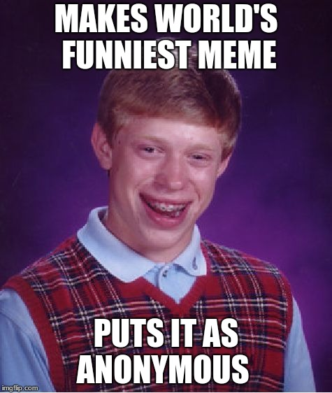 Bad Luck Brian Meme | MAKES WORLD'S FUNNIEST MEME PUTS IT AS ANONYMOUS | image tagged in memes,bad luck brian | made w/ Imgflip meme maker