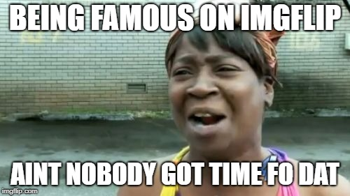 tru tho | BEING FAMOUS ON IMGFLIP AINT NOBODY GOT TIME FO DAT | image tagged in memes,aint nobody got time for that,funny,relatable | made w/ Imgflip meme maker
