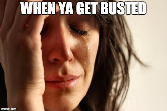 First World Problems Meme | WHEN YA GET BUSTED | image tagged in memes,first world problems | made w/ Imgflip meme maker