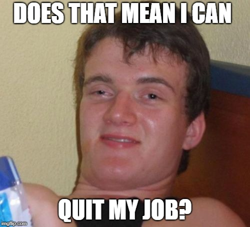 10 Guy Meme | DOES THAT MEAN I CAN QUIT MY JOB? | image tagged in memes,10 guy | made w/ Imgflip meme maker