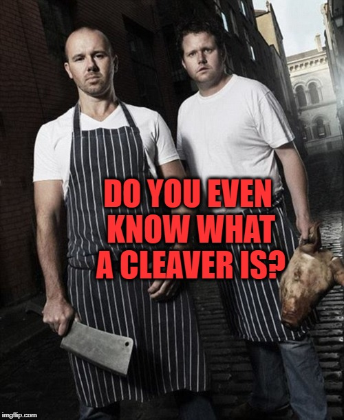 DO YOU EVEN KNOW WHAT A CLEAVER IS? | made w/ Imgflip meme maker