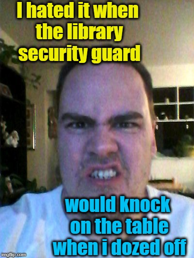 Grrr | I hated it when the library security guard would knock on the table when i dozed off | image tagged in grrr | made w/ Imgflip meme maker