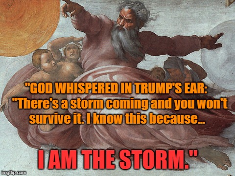 "God whispered in Trumps ear | ""GOD WHISPERED IN TRUMP'S EAR:   ""There's a storm coming and you won't survive it. I know this because... I AM THE STORM."" 