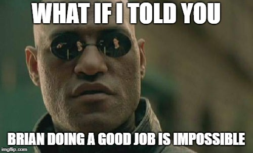 Matrix Morpheus Meme | WHAT IF I TOLD YOU BRIAN DOING A GOOD JOB IS IMPOSSIBLE | image tagged in memes,matrix morpheus | made w/ Imgflip meme maker