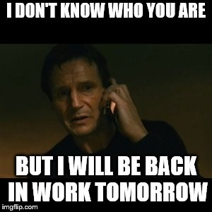 Sick of work? | I DON'T KNOW WHO YOU ARE BUT I WILL BE BACK IN WORK TOMORROW | image tagged in memes,liam neeson taken,funny,imgflip users | made w/ Imgflip meme maker