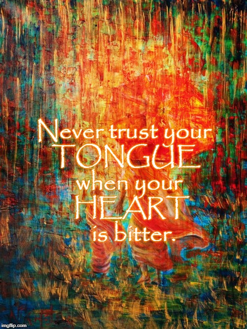 Bitter Heart, Tart Tongue  | Never trust your TONGUE  when your   HEART    is bitter. | image tagged in tongue,heart,bitter heart,tart tongue | made w/ Imgflip meme maker
