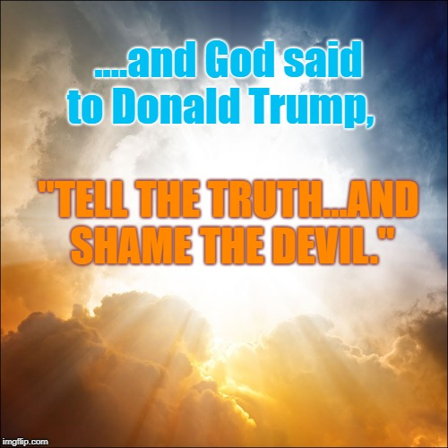 "And God said to Trump | ....and God said to Donald Trump, ""TELL THE TRUTH...AND SHAME THE DEVIL."" 