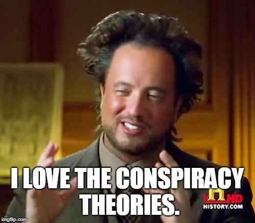 Ancient Aliens Meme | I LOVE THE CONSPIRACY THEORIES. | image tagged in memes,ancient aliens | made w/ Imgflip meme maker