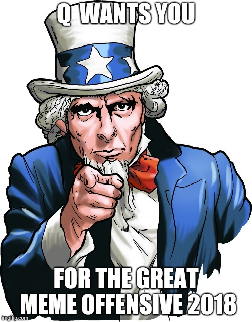 Q  WANTS YOU FOR THE GREAT MEME OFFENSIVE 2018 | image tagged in uncle sam i want you | made w/ Imgflip meme maker