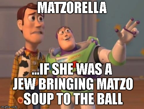 X, X Everywhere Meme | MATZORELLA ...IF SHE WAS A JEW BRINGING MATZO SOUP TO THE BALL | image tagged in memes,x,x everywhere,x x everywhere | made w/ Imgflip meme maker