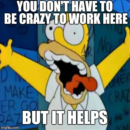YOU DON'T HAVE TO BE CRAZY TO WORK HERE BUT IT HELPS | image tagged in memes,the simpsons week,homer,work | made w/ Imgflip meme maker