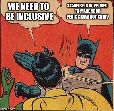 Batman Slapping Robin Meme | WE NEED TO BE INCLUSIVE STARFIRE IS SUPPOSED TO MAKE YOUR P**IS GROW NOT SHRIVEL | image tagged in memes,batman slapping robin | made w/ Imgflip meme maker