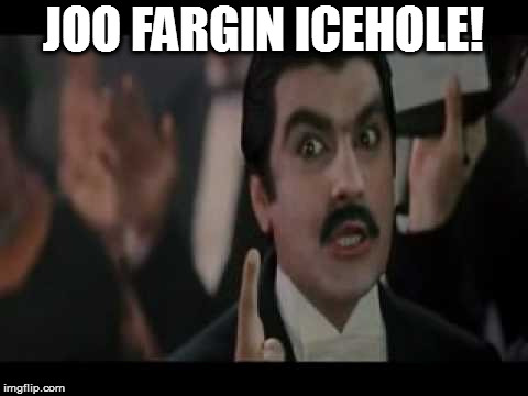 JOO FARGIN ICEHOLE! | made w/ Imgflip meme maker