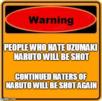 Warning Sign Naruto Related | PEOPLE WHO HATE UZUMAKI NARUTO WILL BE SHOT CONTINUED HATERS OF NARUTO WILL BE SHOT AGAIN | image tagged in memes,warning sign,naruto,naruto shippuden | made w/ Imgflip meme maker