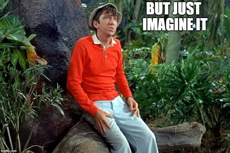 gilligan | BUT JUST IMAGINE IT | image tagged in gilligan | made w/ Imgflip meme maker