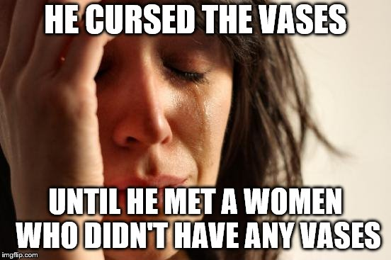 First World Problems Meme | HE CURSED THE VASES UNTIL HE MET A WOMEN WHO DIDN'T HAVE ANY VASES | image tagged in memes,first world problems | made w/ Imgflip meme maker