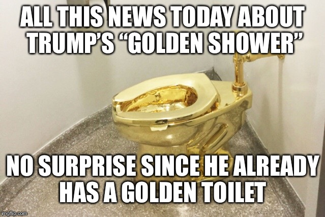 "Stay Golden | ALL THIS NEWS TODAY ABOUT TRUMP'S ""GOLDEN SHOWER"" NO SURPRISE SINCE HE ALREADY HAS A GOLDEN TOILET 