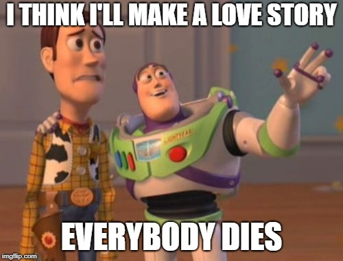 X, X Everywhere Meme | I THINK I'LL MAKE A LOVE STORY EVERYBODY DIES | image tagged in memes,x,x everywhere,x x everywhere | made w/ Imgflip meme maker