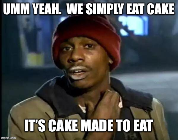 Y'all Got Any More Of That Meme | UMM YEAH.  WE SIMPLY EAT CAKE IT'S CAKE MADE TO EAT | image tagged in memes,y'all got any more of that | made w/ Imgflip meme maker