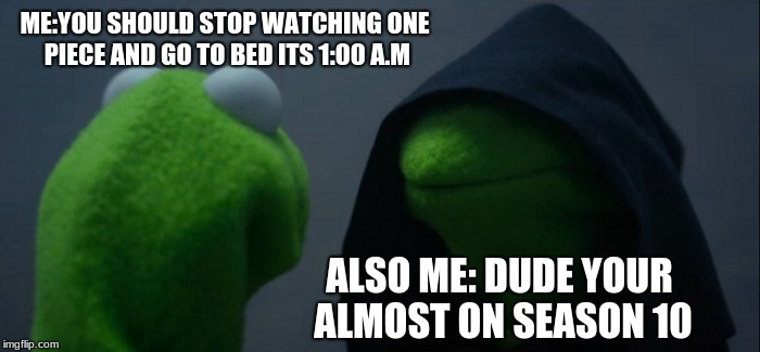Evil Kermit Meme | ME:YOU SHOULD STOP WATCHING ONE PIECE AND GO TO BED ITS 1:00 A.M ALSO ME: DUDE YOUR ALMOST ON SEASON 10 | image tagged in memes,evil kermit,funny,anime,funny memes,animememe | made w/ Imgflip meme maker