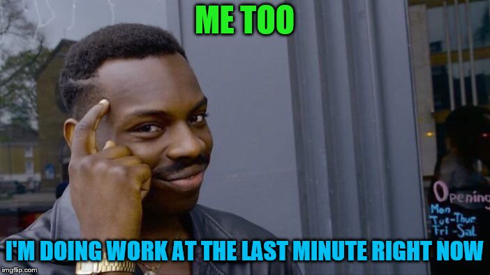 Roll Safe Think About It Meme | ME TOO I'M DOING WORK AT THE LAST MINUTE RIGHT NOW | image tagged in memes,roll safe think about it | made w/ Imgflip meme maker