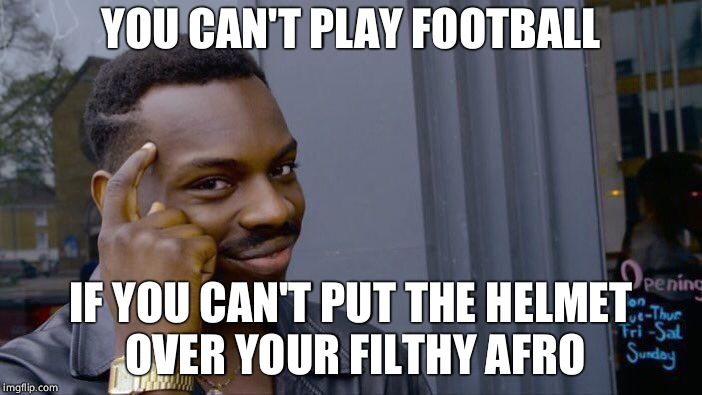 Roll Safe Think About It Meme | YOU CAN'T PLAY FOOTBALL IF YOU CAN'T PUT THE HELMET OVER YOUR FILTHY AFRO | image tagged in memes,roll safe think about it | made w/ Imgflip meme maker