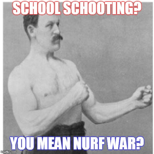 Another school shooting meme | SCHOOL SCHOOTING? YOU MEAN NURF WAR? | image tagged in memes,overly manly man | made w/ Imgflip meme maker