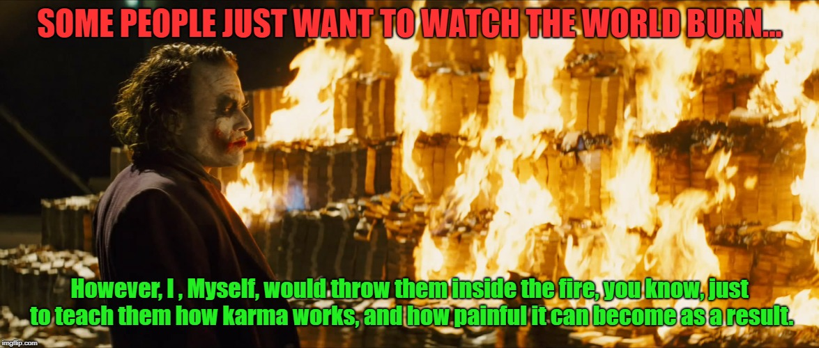 Karma might be a bitch, but other times it can be a teacher. | SOME PEOPLE JUST WANT TO WATCH THE WORLD BURN... However, I , Myself, would throw them inside the fire, you know, just to teach them how kar | image tagged in joker burning money | made w/ Imgflip meme maker