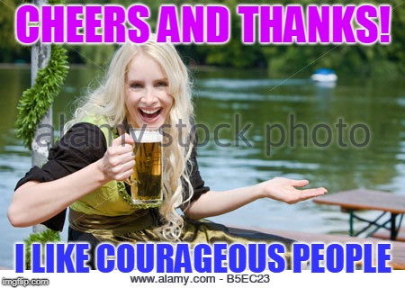 CHEERS AND THANKS! I LIKE COURAGEOUS PEOPLE | made w/ Imgflip meme maker