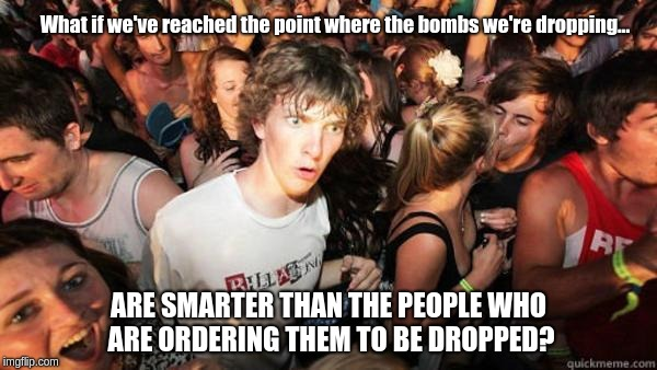 Realization Ralph | What if we've reached the point where the bombs we're dropping... ARE SMARTER THAN THE PEOPLE WHO ARE ORDERING THEM TO BE DROPPED? | image tagged in realization ralph | made w/ Imgflip meme maker