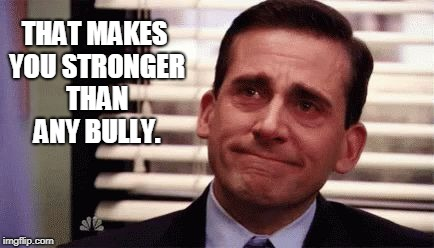Happy Cry | THAT MAKES YOU STRONGER THAN ANY BULLY. | image tagged in happy cry | made w/ Imgflip meme maker