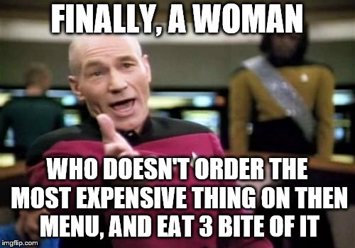 Picard Wtf Meme | FINALLY, A WOMAN WHO DOESN'T ORDER THE MOST EXPENSIVE THING ON THEN MENU, AND EAT 3 BITE OF IT | image tagged in memes,picard wtf | made w/ Imgflip meme maker