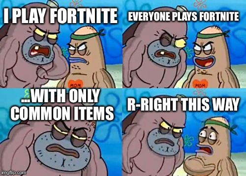 How Tough Are You Meme | I PLAY FORTNITE EVERYONE PLAYS FORTNITE ...WITH ONLY COMMON ITEMS R-RIGHT THIS WAY | image tagged in memes,how tough are you | made w/ Imgflip meme maker