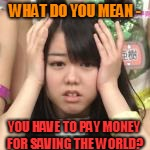 WHAT DO YOU MEAN - YOU HAVE TO PAY MONEY FOR SAVING THE WORLD? | made w/ Imgflip meme maker