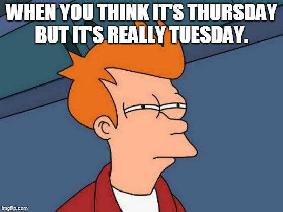 Futurama Fry Meme | WHEN YOU THINK IT'S THURSDAY BUT IT'S REALLY TUESDAY. | image tagged in memes,futurama fry | made w/ Imgflip meme maker