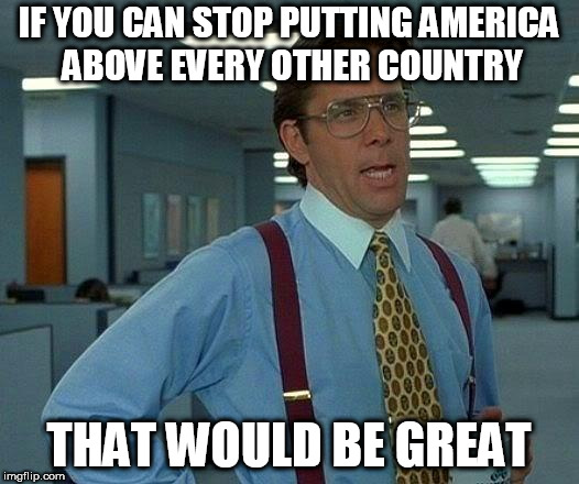 That Would Be Great | IF YOU CAN STOP PUTTING AMERICA ABOVE EVERY OTHER COUNTRY THAT WOULD BE GREAT | image tagged in memes,that would be great,america isn't the greatest,america isn't the greatest country,america,united states of america | made w/ Imgflip meme maker