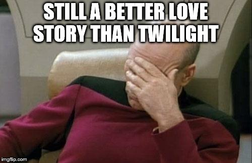 Captain Picard Facepalm Meme | STILL A BETTER LOVE STORY THAN TWILIGHT | image tagged in memes,captain picard facepalm | made w/ Imgflip meme maker