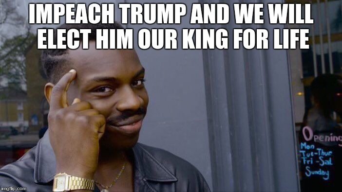 Roll Safe Think About It Meme | IMPEACH TRUMP AND WE WILL ELECT HIM OUR KING FOR LIFE | image tagged in memes,roll safe think about it | made w/ Imgflip meme maker