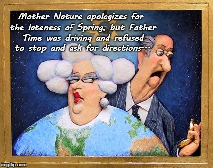 Apologies... | Mother Nature apologizes for the lateness of Spring, but Father Time was driving and refused to stop and ask for directions... | image tagged in mother nature,father time,directions,spring | made w/ Imgflip meme maker