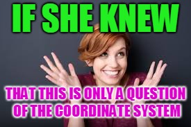 IF SHE KNEW THAT THIS IS ONLY A QUESTION OF THE COORDINATE SYSTEM | made w/ Imgflip meme maker