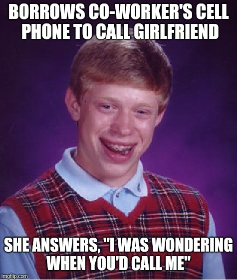 "Bad Luck Brian Meme | BORROWS CO-WORKER'S CELL PHONE TO CALL GIRLFRIEND SHE ANSWERS, ""I WAS WONDERING WHEN YOU'D CALL ME"" 