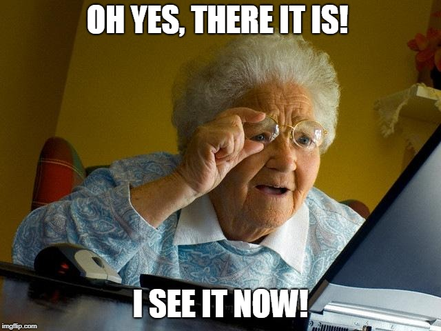 Grandma Finds The Internet Meme | OH YES, THERE IT IS! I SEE IT NOW! | image tagged in memes,grandma finds the internet | made w/ Imgflip meme maker