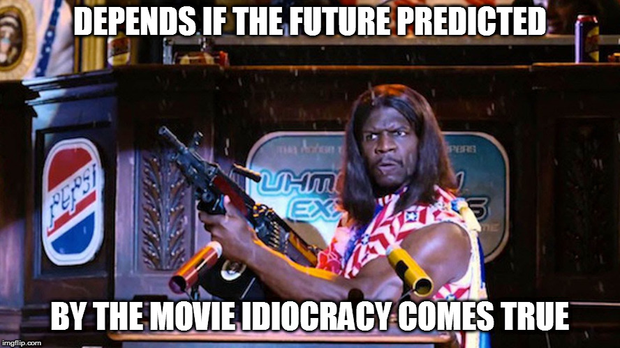 DEPENDS IF THE FUTURE PREDICTED BY THE MOVIE IDIOCRACY COMES TRUE | made w/ Imgflip meme maker