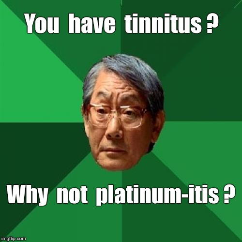 High Expectations Asian Father | You  have  tinnitus ? Why  not  platinum-itis ? | image tagged in memes,high expectations asian father,tinnitus | made w/ Imgflip meme maker