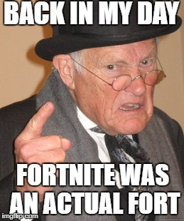 Back In My Day Meme | BACK IN MY DAY FORTNITE WAS AN ACTUAL FORT | image tagged in memes,back in my day | made w/ Imgflip meme maker