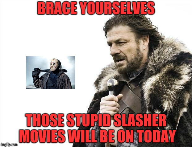 Why I fear Friday the 13th has nothing to do with superstition | BRACE YOURSELVES THOSE STUPID SLASHER MOVIES WILL BE ON TODAY | image tagged in memes,brace yourselves x is coming,jason voorhees,friday the 13th | made w/ Imgflip meme maker